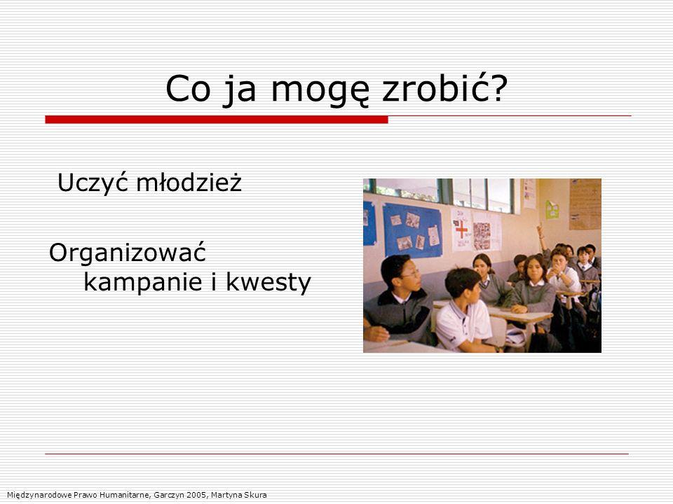 Co ja mogę zrobić? Uczyć młodzież Organizować kampanie i kwesty Międzynarodowe Prawo Humanitarne, Garczyn 2005, Martyna Skura