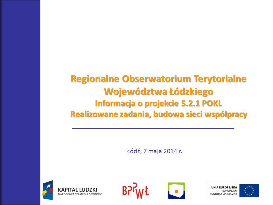 Regionalne Obserwatorium Terytorialne Województwa Łódzkiego Informacja o projekcie 5.2.1 POKL Realizowane zadania, budowa sieci współpracy Łódź, 7 maj