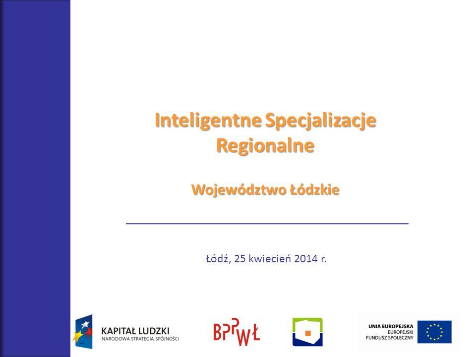 Inteligentne Specjalizacje Regionalne Województwo Łódzkie Łódź, 25 kwiecień 2014 r.