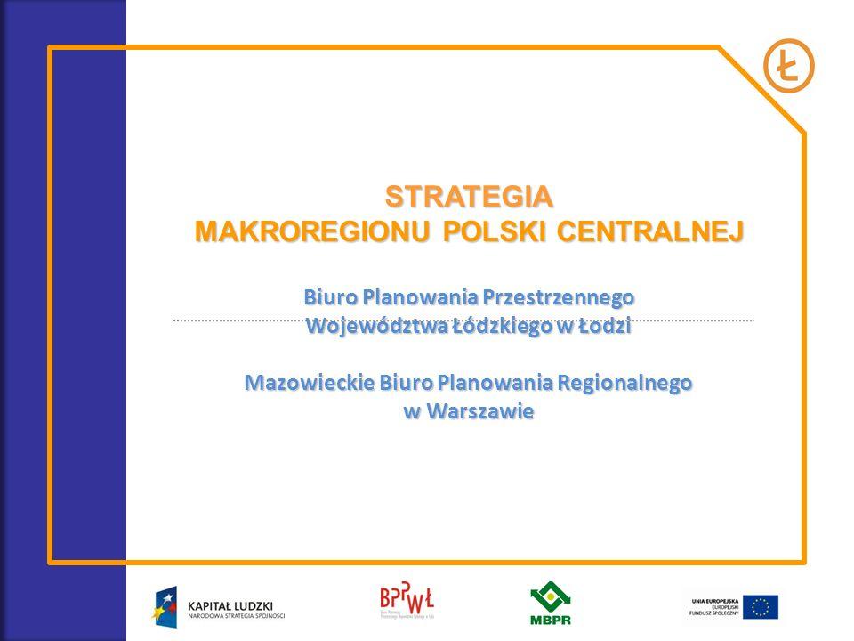 STRATEGIA MAKROREGIONU POLSKI CENTRALNEJ Biuro Planowania Przestrzennego Województwa Łódzkiego w Łodzi Mazowieckie Biuro Planowania Regionalnego w War