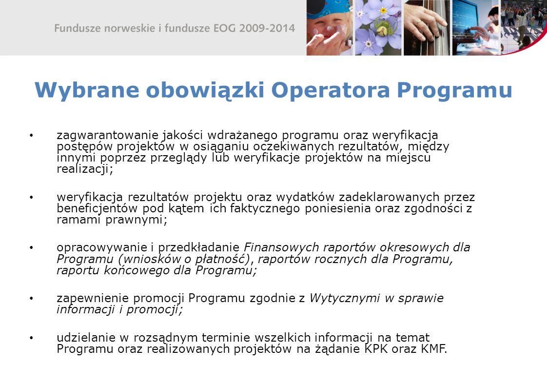 Wybrane obowiązki Operatora Programu zagwarantowanie jakości wdrażanego programu oraz weryfikacja postępów projektów w osiąganiu oczekiwanych rezultatów, między innymi poprzez przeglądy lub weryfikacje projektów na miejscu realizacji; weryfikacja rezultatów projektu oraz wydatków zadeklarowanych przez beneficjentów pod kątem ich faktycznego poniesienia oraz zgodności z ramami prawnymi; opracowywanie i przedkładanie Finansowych raportów okresowych dla Programu (wniosków o płatność), raportów rocznych dla Programu, raportu końcowego dla Programu; zapewnienie promocji Programu zgodnie z Wytycznymi w sprawie informacji i promocji; udzielanie w rozsądnym terminie wszelkich informacji na temat Programu oraz realizowanych projektów na żądanie KPK oraz KMF.
