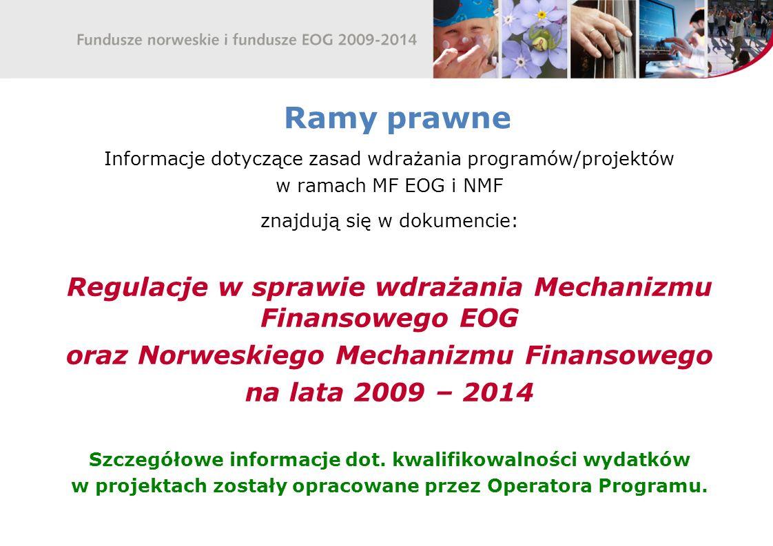 Ramy prawne Informacje dotyczące zasad wdrażania programów/projektów w ramach MF EOG i NMF znajdują się w dokumencie: Regulacje w sprawie wdrażania Mechanizmu Finansowego EOG oraz Norweskiego Mechanizmu Finansowego na lata 2009 – 2014 Szczegółowe informacje dot.