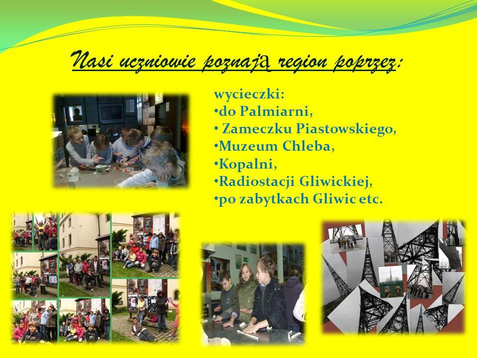 Nasi uczniowie poznaj ą region poprzez: wycieczki: do Palmiarni, Zameczku Piastowskiego, Muzeum Chleba, Kopalni, Radiostacji Gliwickiej, po zabytkach Gliwic etc.