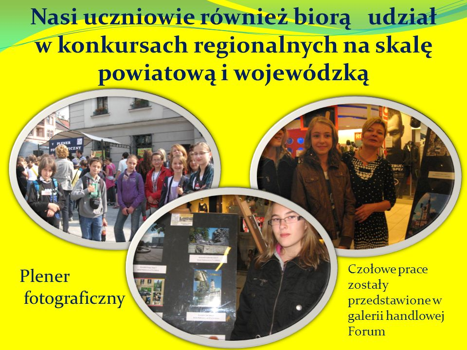 Nasi uczniowie również biorą udział w konkursach regionalnych na skalę powiatową i wojewódzką Plener fotograficzny Czołowe prace zostały przedstawione w galerii handlowej Forum