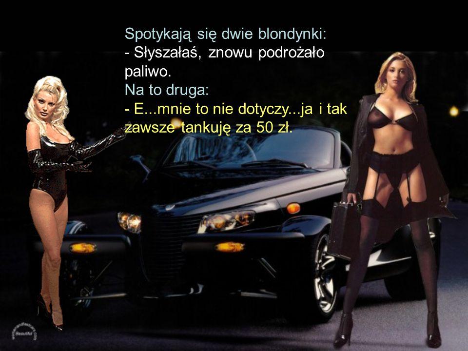 Spotykają się dwie blondynki: - Słyszałaś, znowu podrożało paliwo.