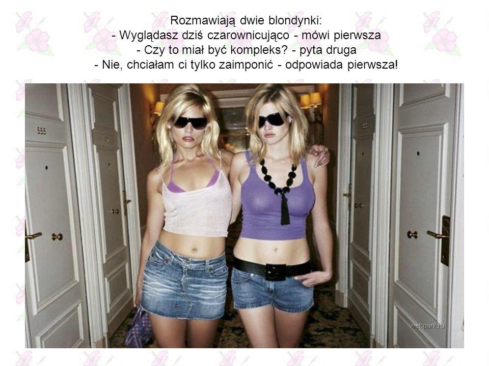 Rozmawiają dwie blondynki: - Wyglądasz dziś czarownicująco - mówi pierwsza - Czy to miał być kompleks.