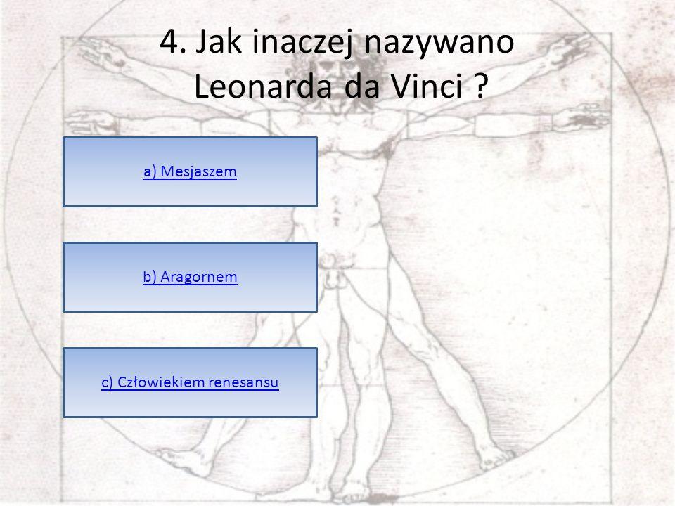 4. Jak inaczej nazywano Leonarda da Vinci ? a) Mesjaszem b) Aragornem c) Człowiekiem renesansu