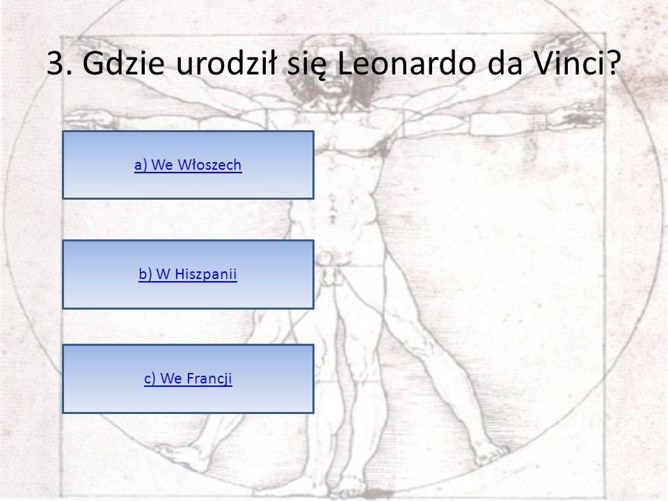 3. Gdzie urodził się Leonardo da Vinci? a) We Włoszech b) W Hiszpanii c) We Francji