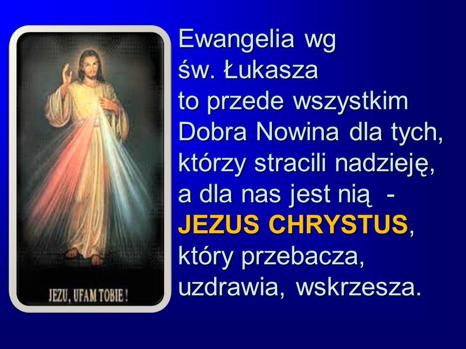 Ewangelia wg św. Łukasza to przede wszystkim Dobra Nowina dla tych, którzy stracili nadzieję, a dla nas jest nią - JEZUS CHRYSTUS, który przebacza, uz