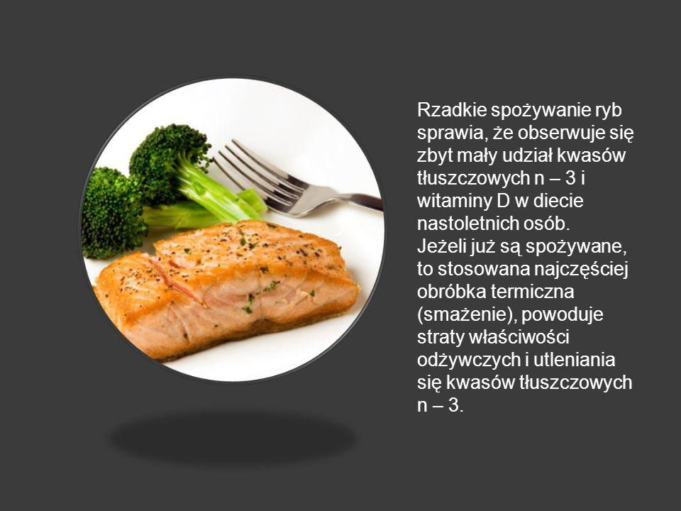 Rzadkie spożywanie ryb sprawia, że obserwuje się zbyt mały udział kwasów tłuszczowych n – 3 i witaminy D w diecie nastoletnich osób. Jeżeli już są spo