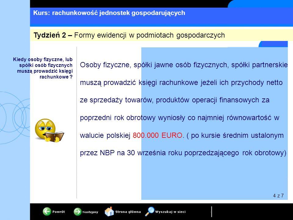 Kurs: rachunkowość jednostek gospodarujących Osoby fizyczne, spółki jawne osób fizycznych, spółki partnerskie muszą prowadzić księgi rachunkowe jeżeli ich przychody netto ze sprzedaży towarów, produktów operacji finansowych za poprzedni rok obrotowy wyniosły co najmniej równowartość w walucie polskiej 800.000 EURO.
