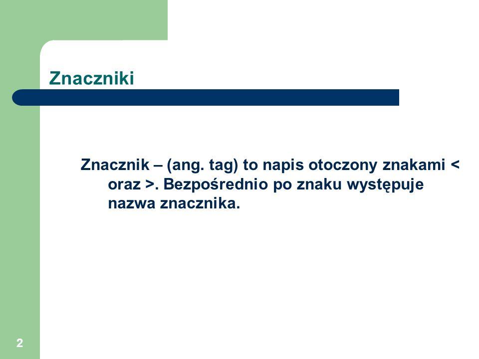 2 Znaczniki Znacznik – (ang. tag) to napis otoczony znakami. Bezpośrednio po znaku występuje nazwa znacznika.