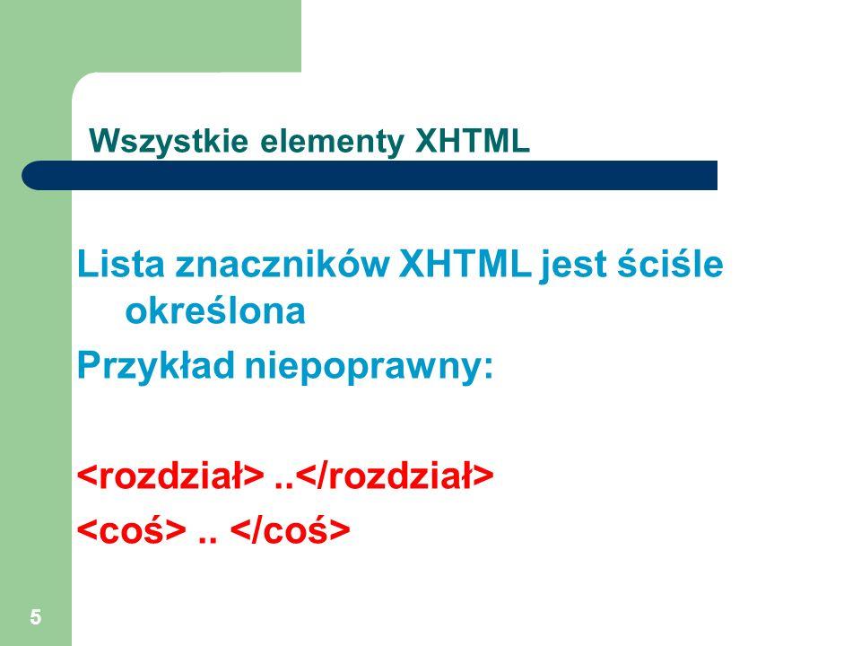 5 Wszystkie elementy XHTML Lista znaczników XHTML jest ściśle określona Przykład niepoprawny:..