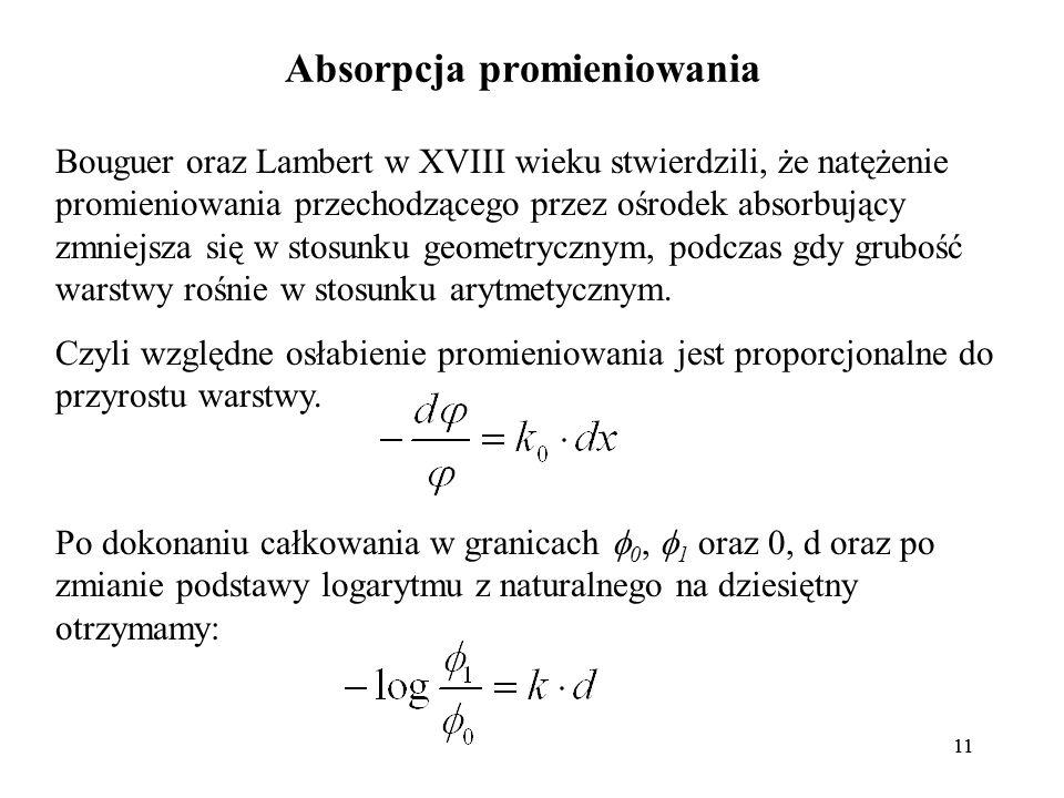 11 Absorpcja promieniowania Bouguer oraz Lambert w XVIII wieku stwierdzili, że natężenie promieniowania przechodzącego przez ośrodek absorbujący zmniejsza się w stosunku geometrycznym, podczas gdy grubość warstwy rośnie w stosunku arytmetycznym.