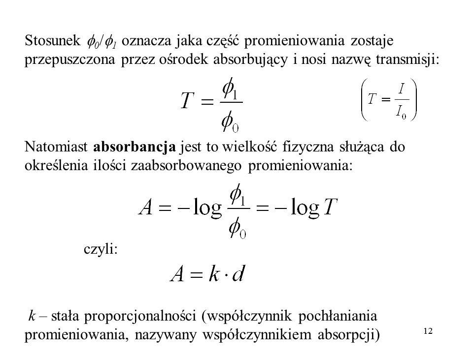 12 Stosunek 0 / 1 oznacza jaka część promieniowania zostaje przepuszczona przez ośrodek absorbujący i nosi nazwę transmisji: Natomiast absorbancja jest to wielkość fizyczna służąca do określenia ilości zaabsorbowanego promieniowania: czyli: k – stała proporcjonalności (współczynnik pochłaniania promieniowania, nazywany współczynnikiem absorpcji)