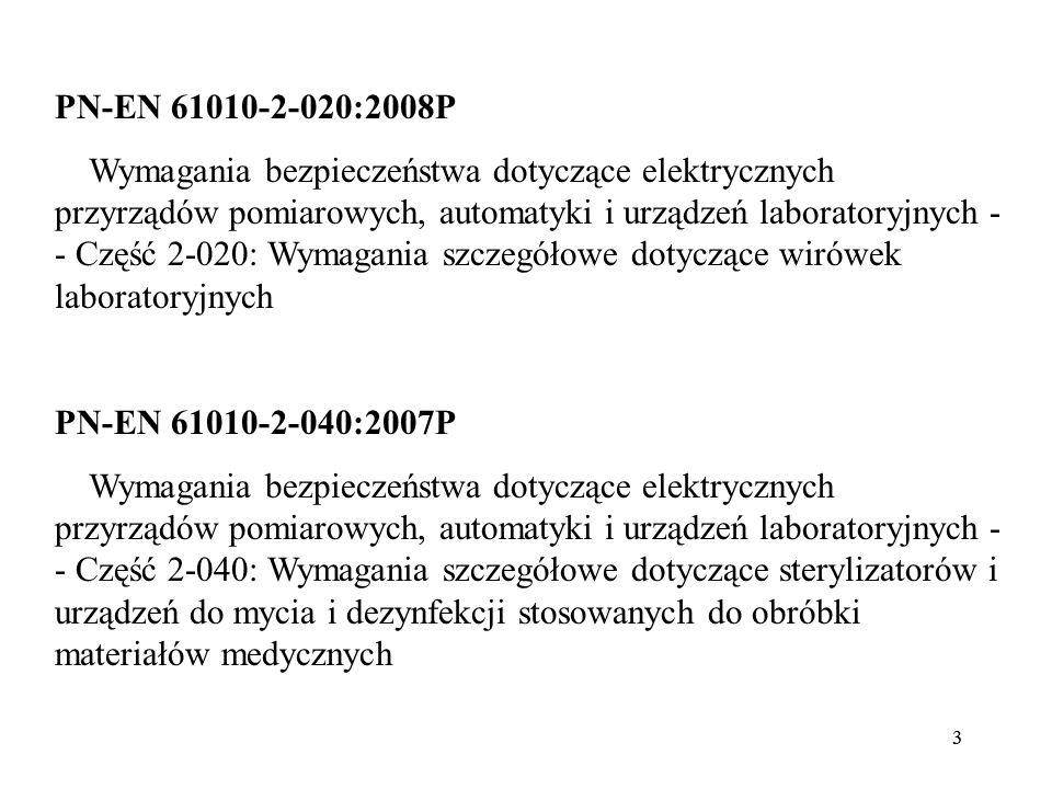 33 PN-EN 61010-2-020:2008P Wymagania bezpieczeństwa dotyczące elektrycznych przyrządów pomiarowych, automatyki i urządzeń laboratoryjnych - - Część 2-020: Wymagania szczegółowe dotyczące wirówek laboratoryjnych PN-EN 61010-2-040:2007P Wymagania bezpieczeństwa dotyczące elektrycznych przyrządów pomiarowych, automatyki i urządzeń laboratoryjnych - - Część 2-040: Wymagania szczegółowe dotyczące sterylizatorów i urządzeń do mycia i dezynfekcji stosowanych do obróbki materiałów medycznych
