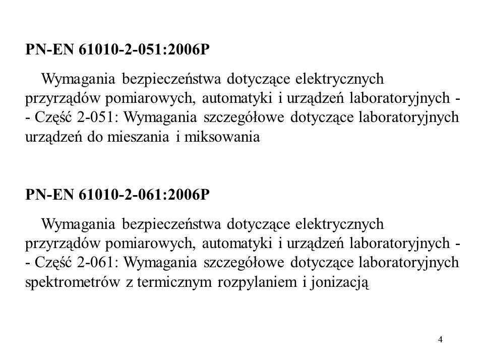 44 PN-EN 61010-2-051:2006P Wymagania bezpieczeństwa dotyczące elektrycznych przyrządów pomiarowych, automatyki i urządzeń laboratoryjnych - - Część 2-051: Wymagania szczegółowe dotyczące laboratoryjnych urządzeń do mieszania i miksowania PN-EN 61010-2-061:2006P Wymagania bezpieczeństwa dotyczące elektrycznych przyrządów pomiarowych, automatyki i urządzeń laboratoryjnych - - Część 2-061: Wymagania szczegółowe dotyczące laboratoryjnych spektrometrów z termicznym rozpylaniem i jonizacją