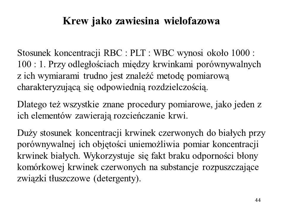 44 Krew jako zawiesina wielofazowa Stosunek koncentracji RBC : PLT : WBC wynosi około 1000 : 100 : 1. Przy odległościach między krwinkami porównywalny