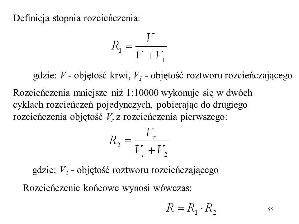 55 Rozcieńczenia mniejsze niż 1:10000 wykonuje się w dwóch cyklach rozcieńczeń pojedynczych, pobierając do drugiego rozcieńczenia objętość V r z rozcieńczenia pierwszego: gdzie: V 2 - objętość roztworu rozcieńczającego Rozcieńczenie końcowe wynosi wówczas: gdzie: V - objętość krwi, V 1 - objętość roztworu rozcieńczającego Definicja stopnia rozcieńczenia: