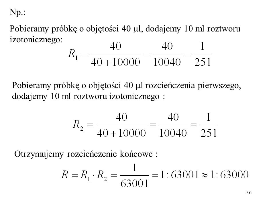 56 Pobieramy próbkę o objętości 40 l rozcieńczenia pierwszego, dodajemy 10 ml roztworu izotonicznego : Otrzymujemy rozcieńczenie końcowe : Np.: Pobieramy próbkę o objętości 40 l, dodajemy 10 ml roztworu izotonicznego: