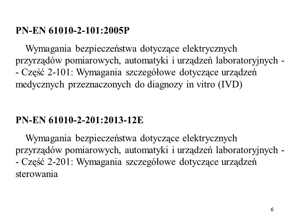 66 PN-EN 61010-2-101:2005P Wymagania bezpieczeństwa dotyczące elektrycznych przyrządów pomiarowych, automatyki i urządzeń laboratoryjnych - - Część 2-101: Wymagania szczegółowe dotyczące urządzeń medycznych przeznaczonych do diagnozy in vitro (IVD) PN-EN 61010-2-201:2013-12E Wymagania bezpieczeństwa dotyczące elektrycznych przyrządów pomiarowych, automatyki i urządzeń laboratoryjnych - - Część 2-201: Wymagania szczegółowe dotyczące urządzeń sterowania