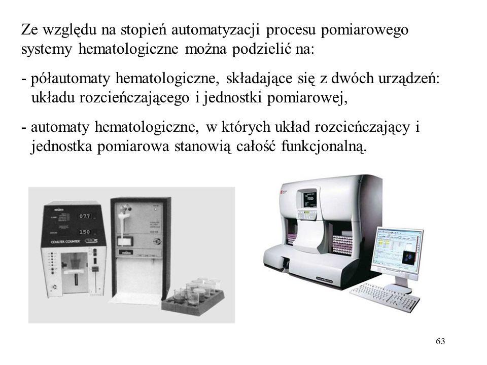 63 Ze względu na stopień automatyzacji procesu pomiarowego systemy hematologiczne można podzielić na: - półautomaty hematologiczne, składające się z dwóch urządzeń: układu rozcieńczającego i jednostki pomiarowej, - automaty hematologiczne, w których układ rozcieńczający i jednostka pomiarowa stanowią całość funkcjonalną.