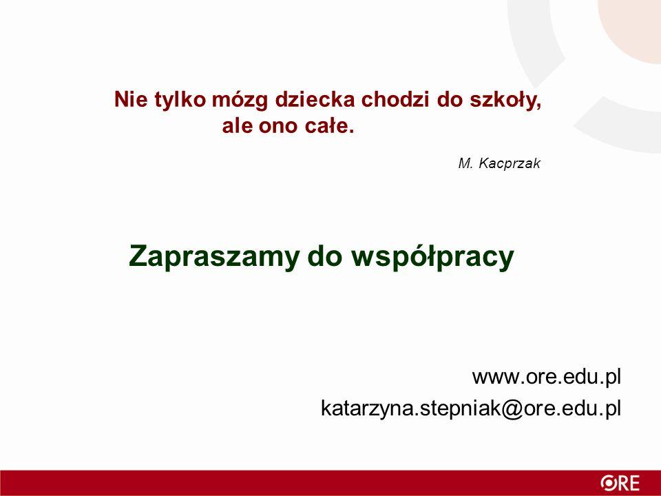 Zapraszamy do współpracy www.ore.edu.pl katarzyna.stepniak@ore.edu.pl Nie tylko mózg dziecka chodzi do szkoły, ale ono całe. M. Kacprzak