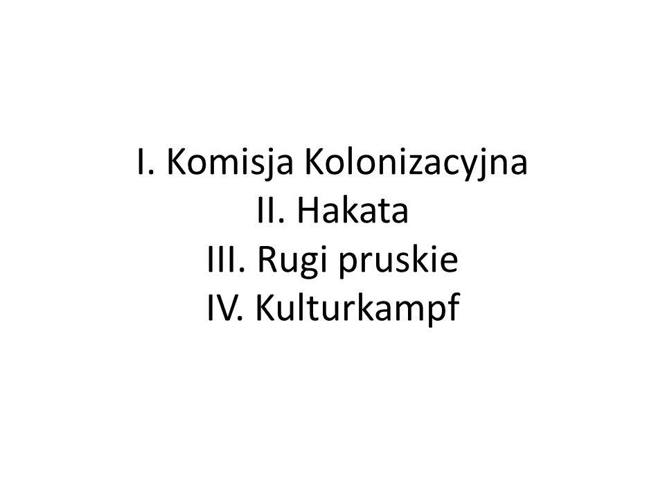 I. Komisja Kolonizacyjna II. Hakata III. Rugi pruskie IV. Kulturkampf