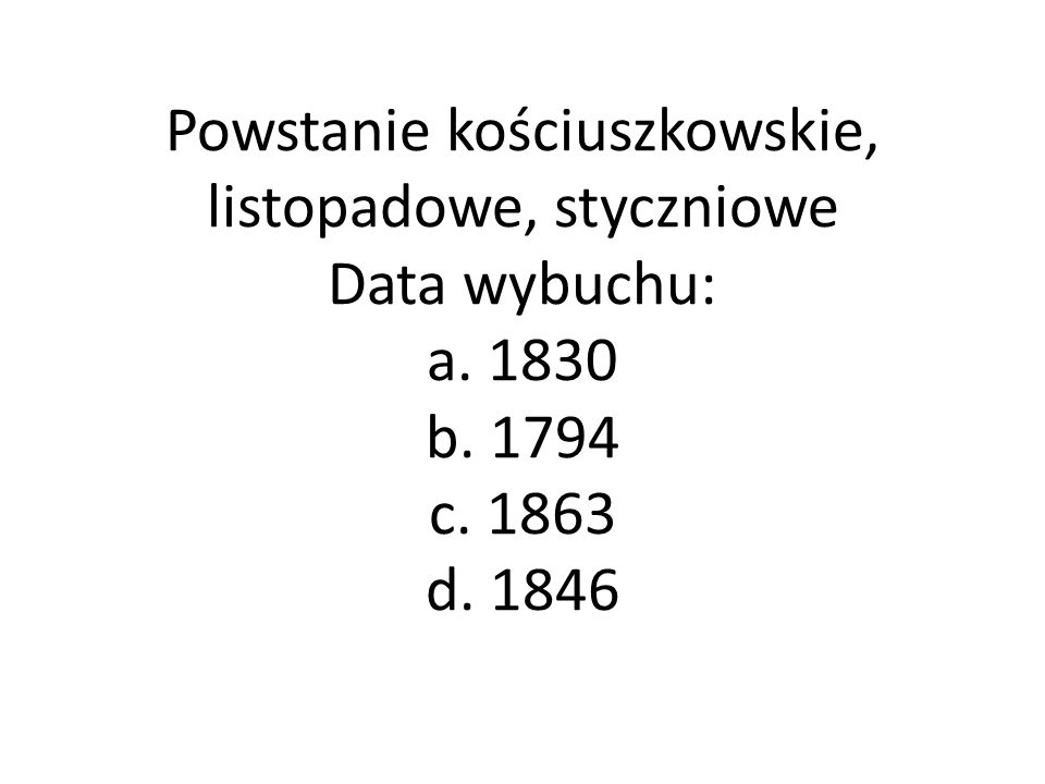 Powstanie kościuszkowskie, listopadowe, styczniowe Data wybuchu: a. 1830 b. 1794 c. 1863 d. 1846