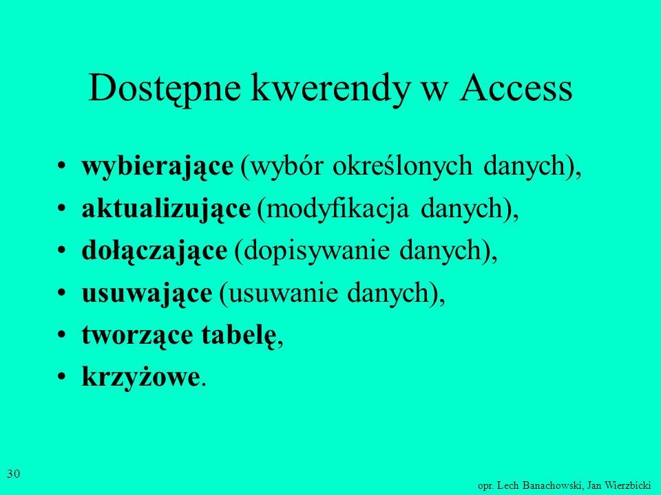 opr. Lech Banachowski, Jan Wierzbicki 29 Kwerenda w MS Access jest to albo perspektywa - kwerenda wybierająca, albo instrukcja operowania danymi czyli