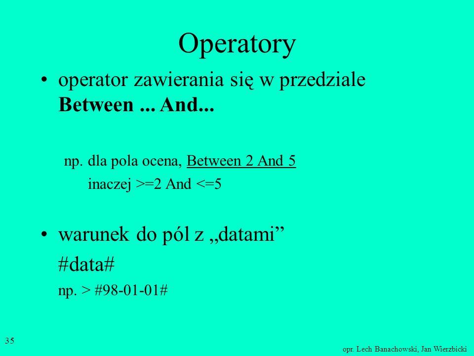 opr. Lech Banachowski, Jan Wierzbicki 34 Operatory operatory logiczne –AND (iloczyn logiczny, koniunkcja) –OR (suma logiczna, alternatywa) –NOT (negac
