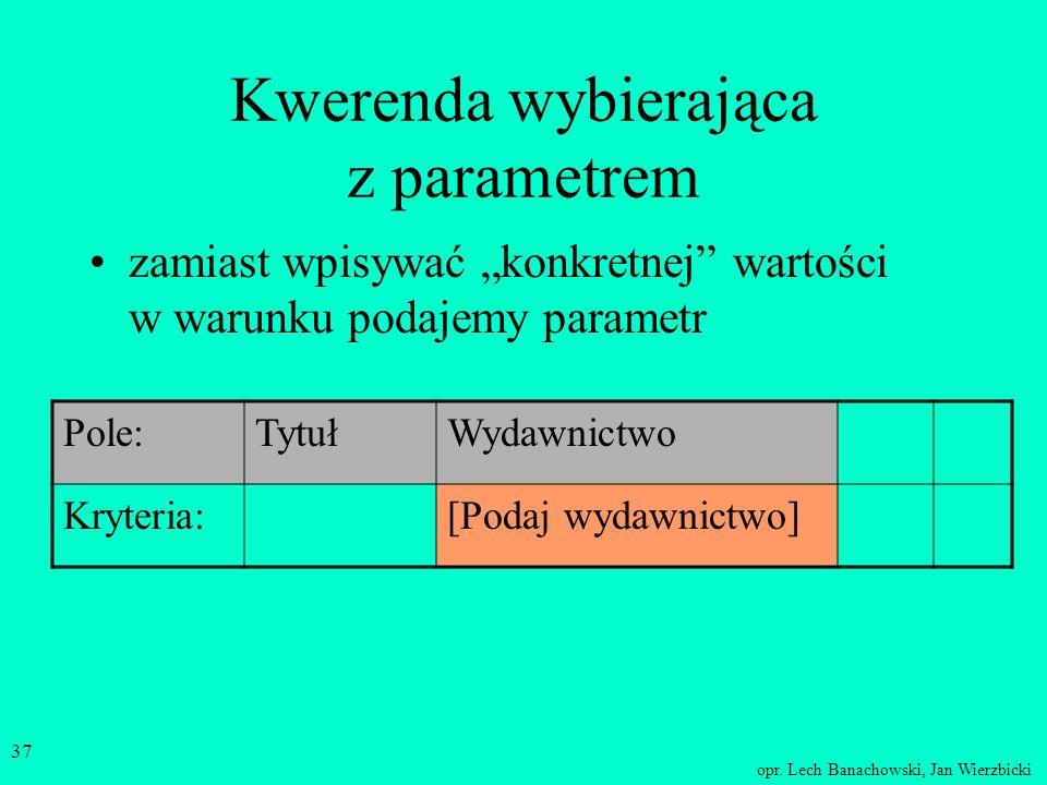 opr. Lech Banachowski, Jan Wierzbicki 36 Kwerenda wybierająca z parametrem Pole:TytułWydawnictwo Kryteria:``PWN`` Pole:TytułWydawnictwo Kryteria:``NT`