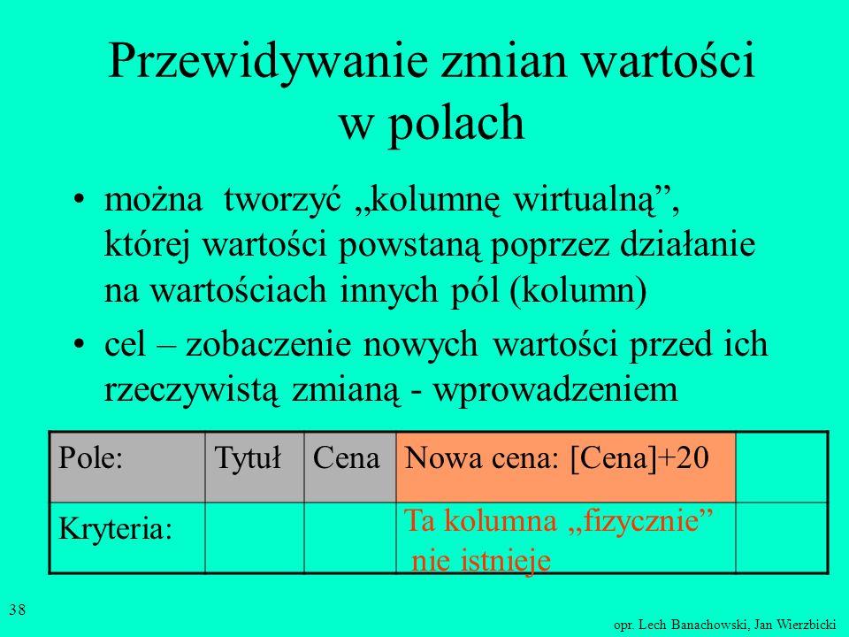 opr. Lech Banachowski, Jan Wierzbicki 37 Kwerenda wybierająca z parametrem zamiast wpisywać konkretnej wartości w warunku podajemy parametr Pole:Tytuł