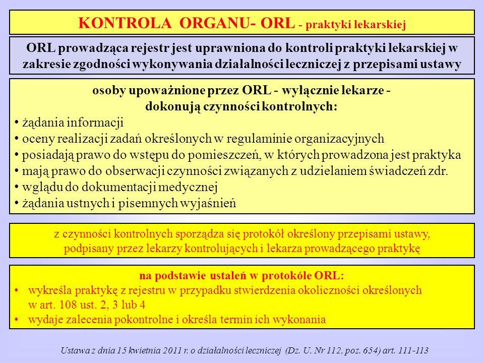 KONTROLA ORGANU- ORL - praktyki lekarskiej ORL prowadząca rejestr jest uprawniona do kontroli praktyki lekarskiej w zakresie zgodności wykonywania działalności leczniczej z przepisami ustawy z czynności kontrolnych sporządza się protokół określony przepisami ustawy, podpisany przez lekarzy kontrolujących i lekarza prowadzącego praktykę osoby upoważnione przez ORL - wyłącznie lekarze - dokonują czynności kontrolnych: żądania informacji oceny realizacji zadań określonych w regulaminie organizacyjnych posiadają prawo do wstępu do pomieszczeń, w których prowadzona jest praktyka mają prawo do obserwacji czynności związanych z udzielaniem świadczeń zdr.