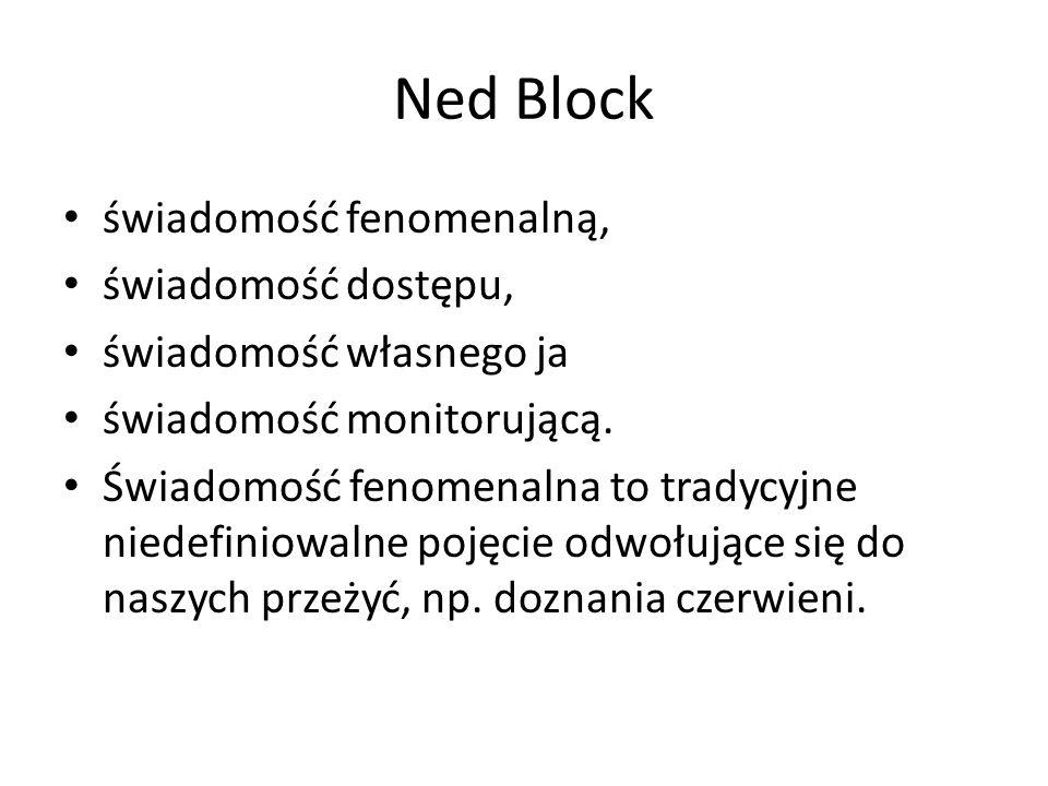Ned Block świadomość fenomenalną, świadomość dostępu, świadomość własnego ja świadomość monitorującą. Świadomość fenomenalna to tradycyjne niedefiniow