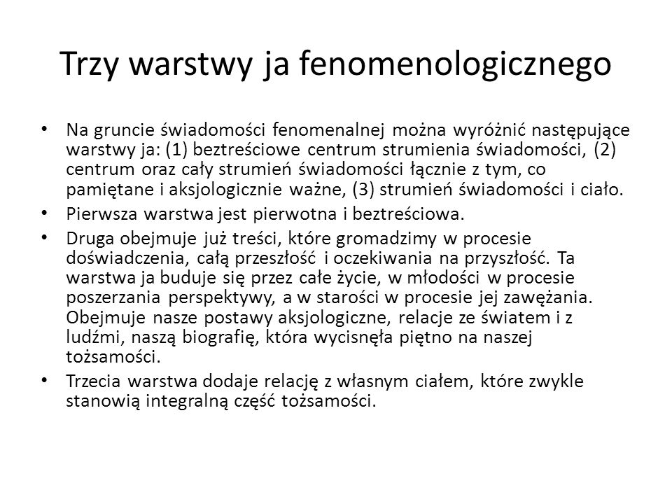 Trzy warstwy ja fenomenologicznego Na gruncie świadomości fenomenalnej można wyróżnić następujące warstwy ja: (1) beztreściowe centrum strumienia świa