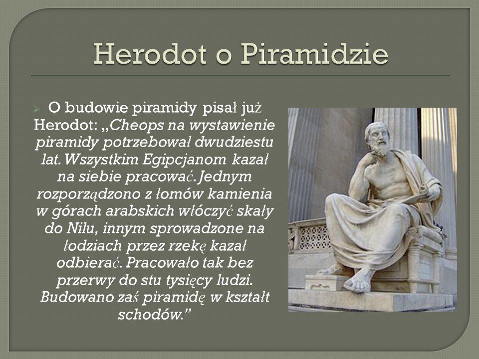 O budowie piramidy pisa ł ju ż Herodot: Cheops na wystawienie piramidy potrzebowa ł dwudziestu lat. Wszystkim Egipcjanom kaza ł na siebie pracowa ć. J