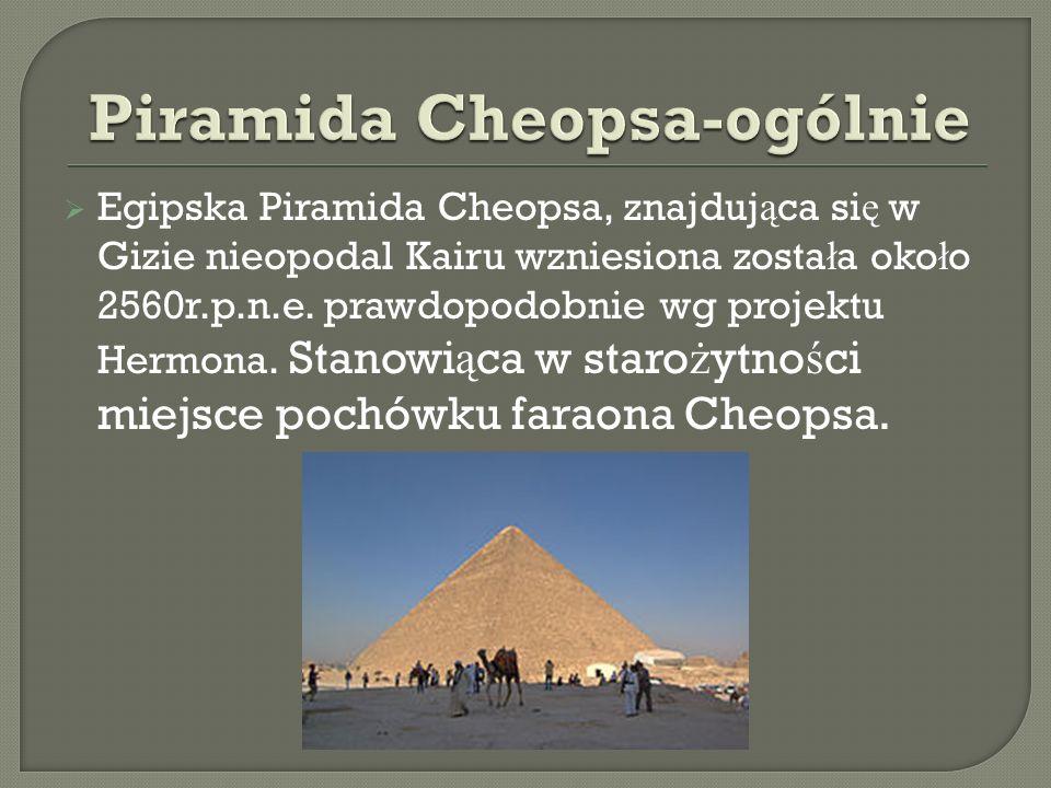 Egipska Piramida Cheopsa, znajduj ą ca si ę w Gizie nieopodal Kairu wzniesiona zosta ł a oko ł o 2560r.p.n.e. prawdopodobnie wg projektu Hermona. Stan