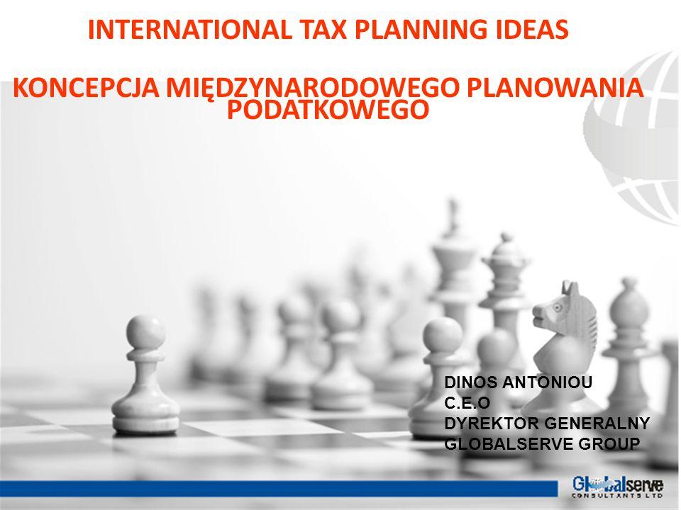 INTERNATIONAL TAX PLANNING IDEAS KONCEPCJA MIĘDZYNARODOWEGO PLANOWANIA PODATKOWEGO DINOS ANTONIOU C.E.O DYREKTOR GENERALNY GLOBALSERVE GROUP