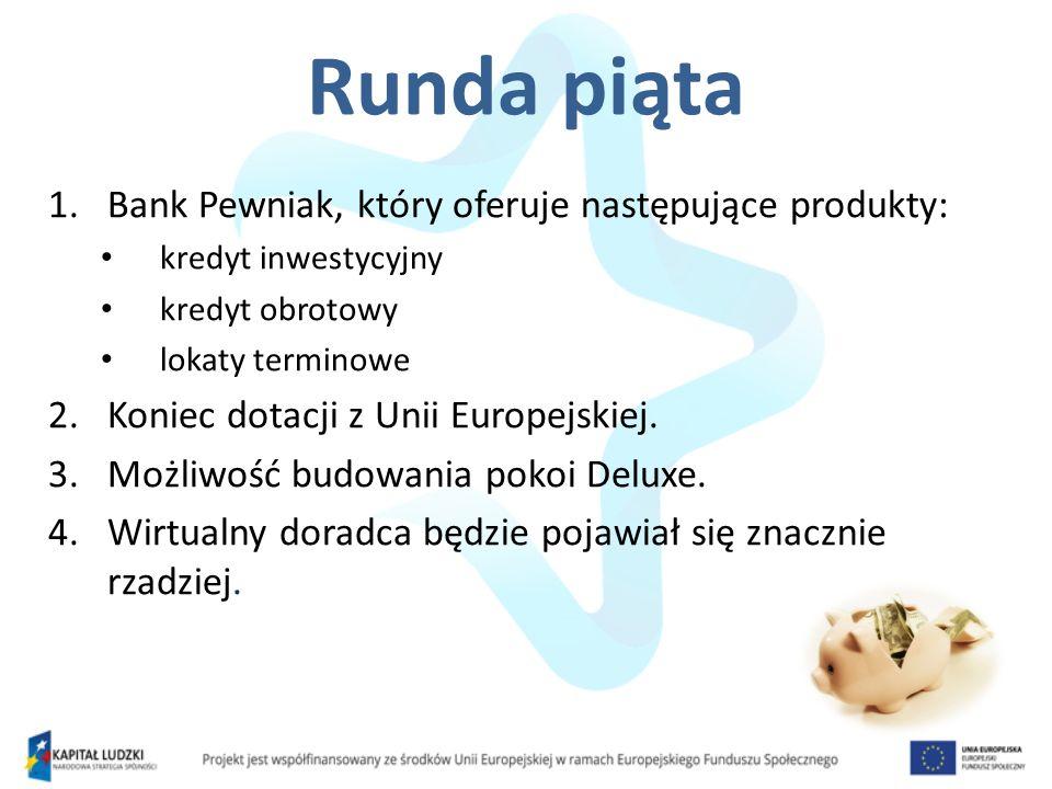 Runda piąta 1.Bank Pewniak, który oferuje następujące produkty: kredyt inwestycyjny kredyt obrotowy lokaty terminowe 2.Koniec dotacji z Unii Europejsk