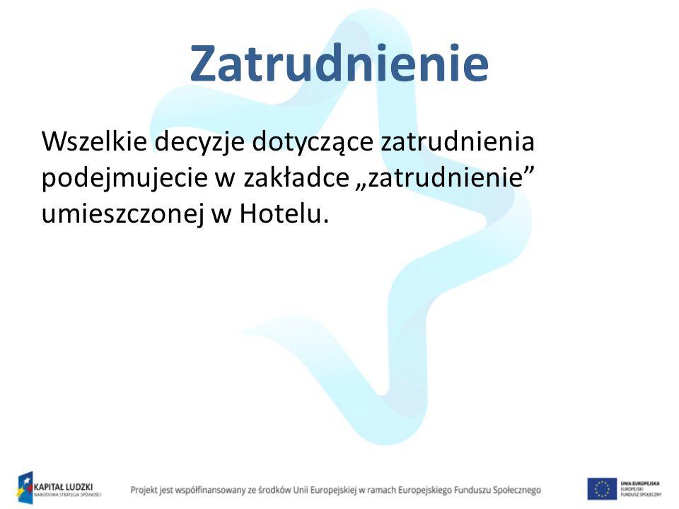 Zatrudnienie Wszelkie decyzje dotyczące zatrudnienia podejmujecie w zakładce zatrudnienie umieszczonej w Hotelu.