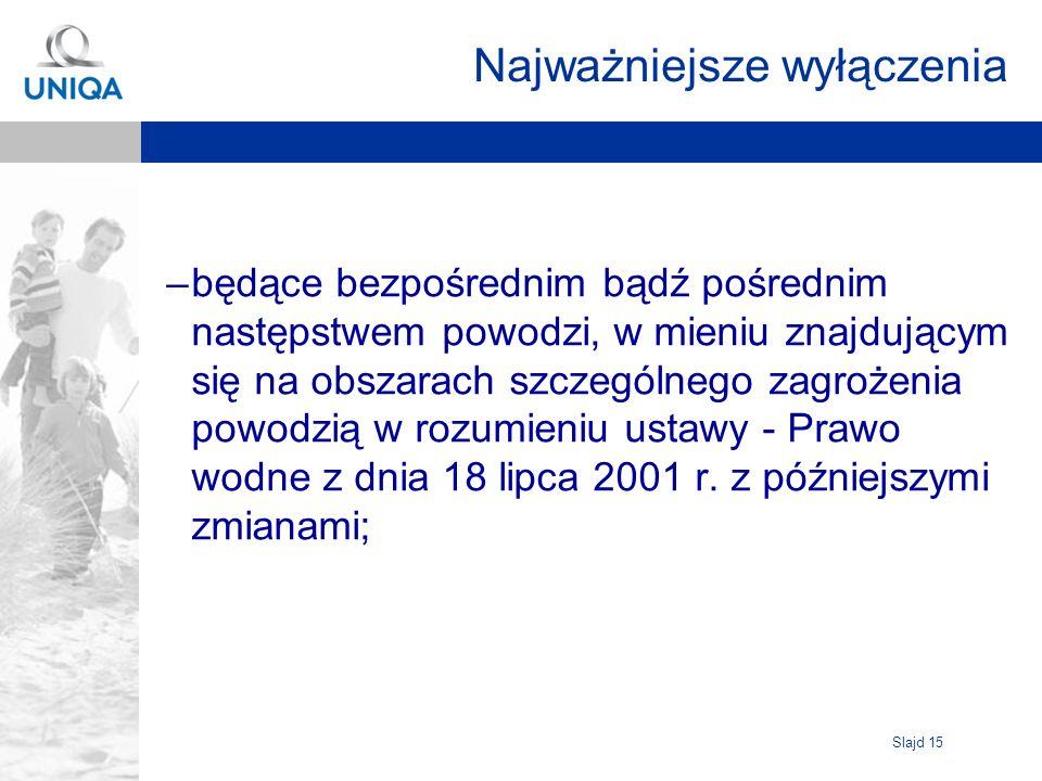 Slajd 15 Najważniejsze wyłączenia –będące bezpośrednim bądź pośrednim następstwem powodzi, w mieniu znajdującym się na obszarach szczególnego zagrożenia powodzią w rozumieniu ustawy - Prawo wodne z dnia 18 lipca 2001 r.