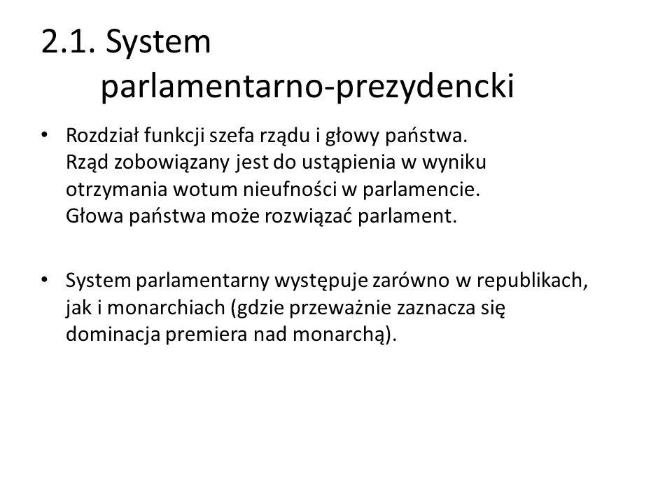 2.1. System parlamentarno-prezydencki Rozdział funkcji szefa rządu i głowy państwa. Rząd zobowiązany jest do ustąpienia w wyniku otrzymania wotum nieu