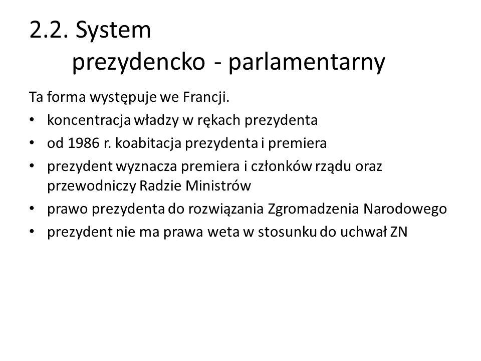 2.2. System prezydencko - parlamentarny Ta forma występuje we Francji. koncentracja władzy w rękach prezydenta od 1986 r. koabitacja prezydenta i prem