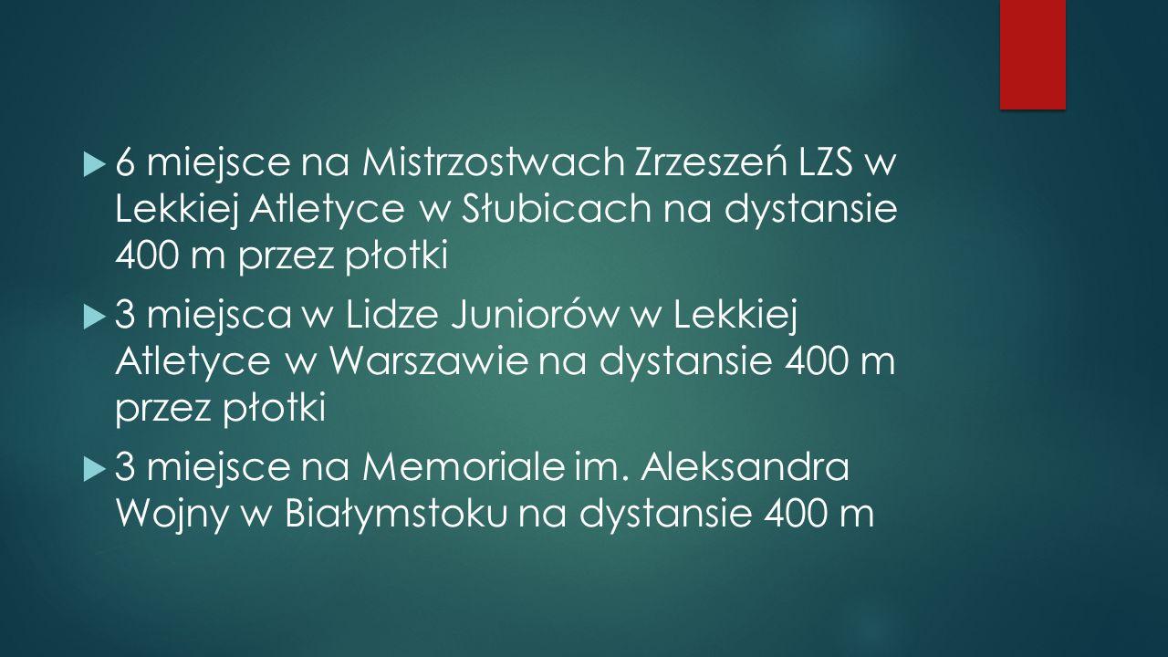 6 miejsce na Mistrzostwach Zrzeszeń LZS w Lekkiej Atletyce w Słubicach na dystansie 400 m przez płotki 3 miejsca w Lidze Juniorów w Lekkiej Atletyce w