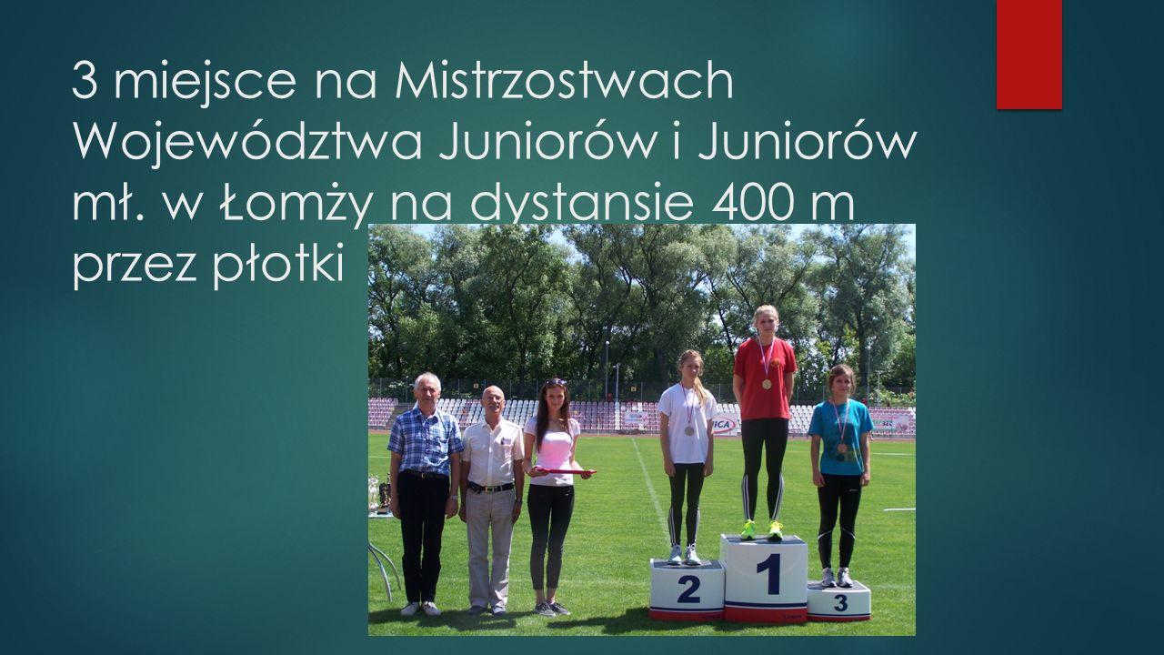 3 miejsce na Mistrzostwach Województwa Juniorów i Juniorów mł. w Łomży na dystansie 400 m przez płotki