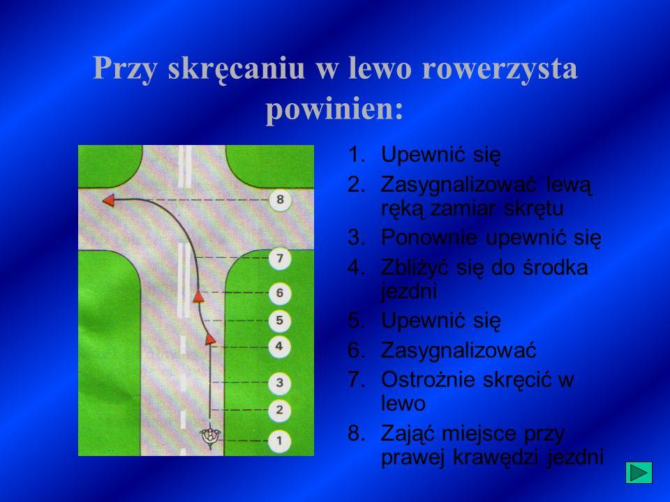 Przy skręcaniu w prawo rowerzysta powinien: 1.Upewnić się 2.Zasygnalizować prawą ręką zamiar skrętu 3.Zbliżyć się do prawej krawędzi jezdni 4.Ostrożnie skręcić w prawo