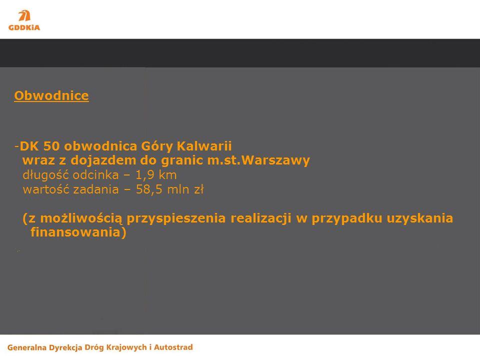 Obwodnice -DK 50 obwodnica Góry Kalwarii wraz z dojazdem do granic m.st.Warszawy długość odcinka – 1,9 km wartość zadania – 58,5 mln zł (z możliwością przyspieszenia realizacji w przypadku uzyskania finansowania)