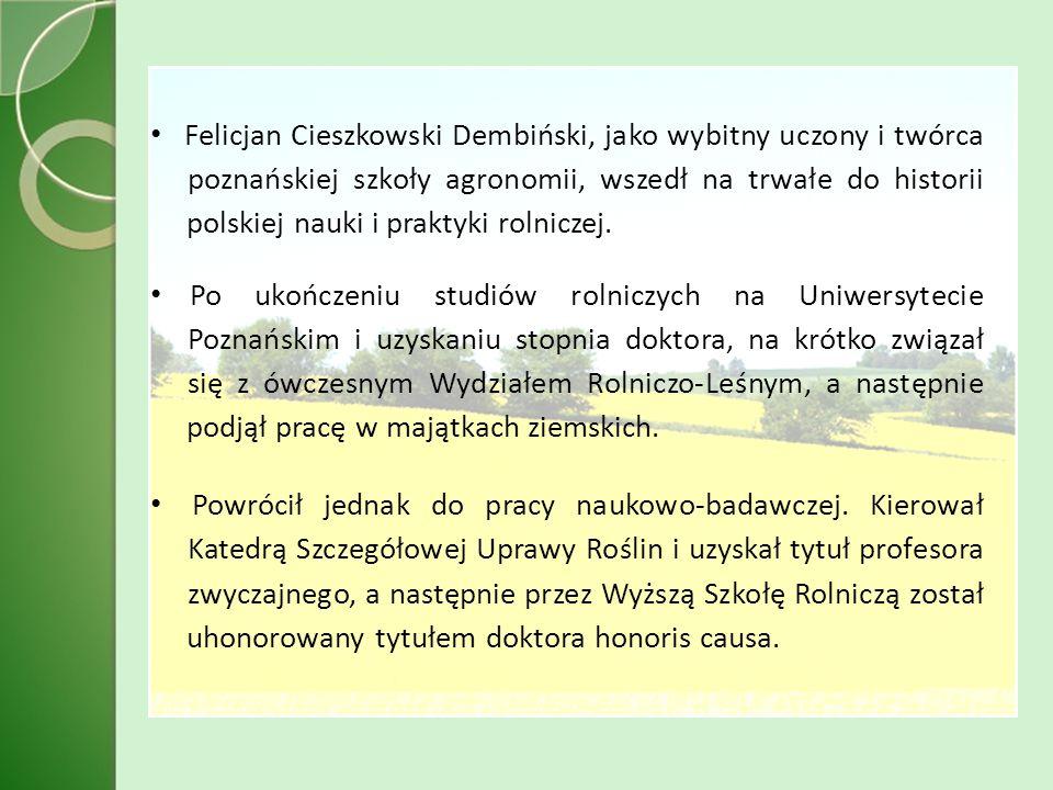 Felicjan Cieszkowski Dembiński, jako wybitny uczony i twórca poznańskiej szkoły agronomii, wszedł na trwałe do historii polskiej nauki i praktyki rolniczej.