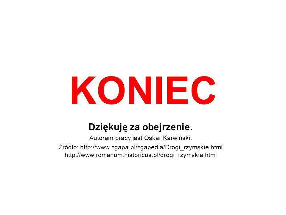 KONIEC Dziękuję za obejrzenie. Autorem pracy jest Oskar Karwiński. Źródło: http://www.zgapa.pl/zgapedia/Drogi_rzymskie.html http://www.romanum.histori